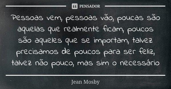 Pessoas vem, pessoas vão, poucas são aquelas que realmente ficam, poucos são aqueles que se importam, talvez precisamos de poucos para ser feliz, talvez não pou... Frase de Jean Mosby.