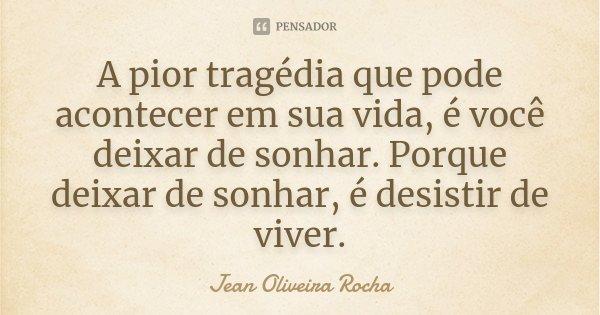 A pior tragédia que pode acontecer em sua vida, é você deixar de sonhar. Porque deixar de sonhar, é desistir de viver.... Frase de Jean Oliveira Rocha.
