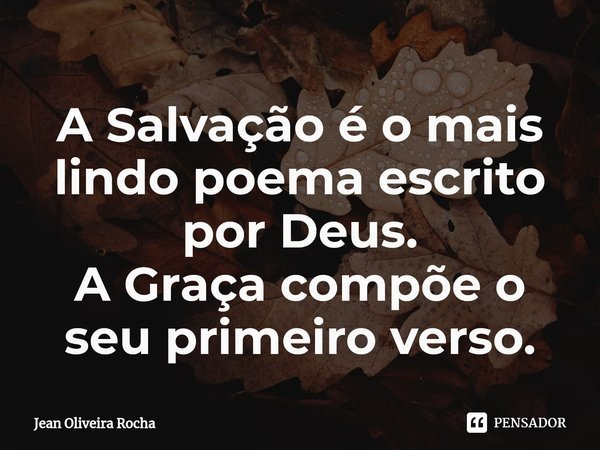 A Salvação é o mais lindo poema escrito por Deus. A Graça compõe o seu primeiro verso.... Frase de Jean Oliveira Rocha.