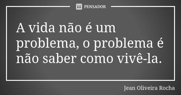 A vida não é um problema, o problema é não saber como vivê-la.... Frase de Jean Oliveira Rocha.