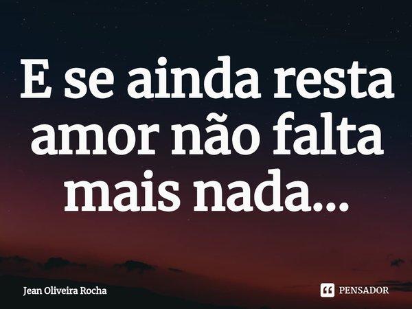 E se ainda resta amor não falta mais nada...... Frase de Jean Oliveira Rocha.
