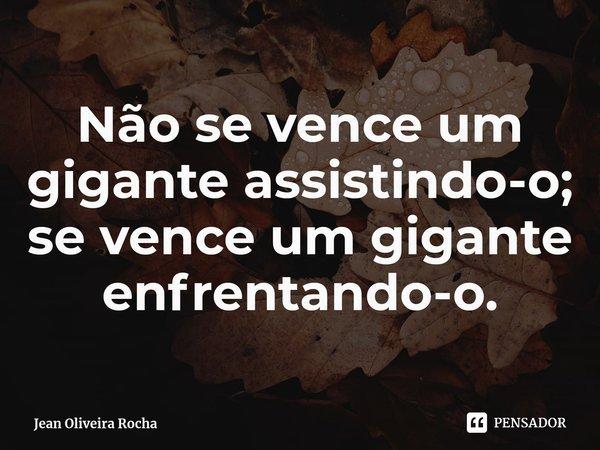 Não se vence um gigante assistindo-o; se vence um gigante enfrentando-o.... Frase de Jean Oliveira Rocha.