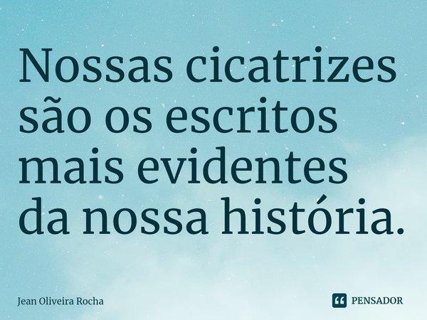 Nossas cicatrizes são os escritos mais evidentes da nossa história.... Frase de Jean Oliveira Rocha.