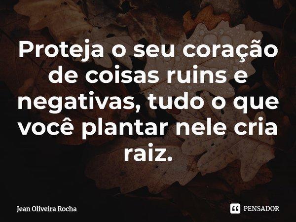 Proteja o seu coração de coisas ruins e negativas, tudo o que você plantar nele cria raiz.... Frase de Jean Oliveira Rocha.