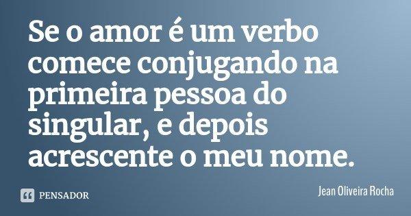 Se o amor é um verbo comece conjugando na primeira pessoa do singular, e depois acrescente o meu nome.... Frase de Jean Oliveira Rocha.