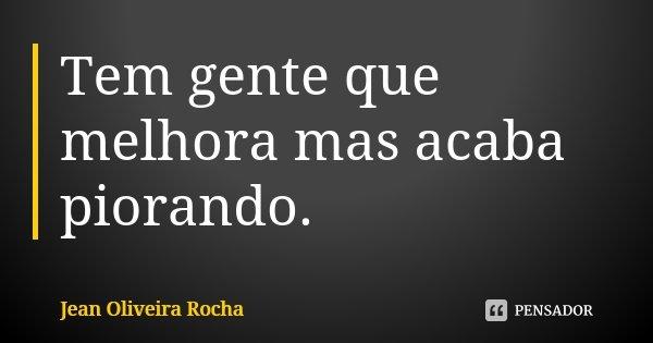 Tem gente que melhora mas acaba piorando.... Frase de Jean Oliveira Rocha.