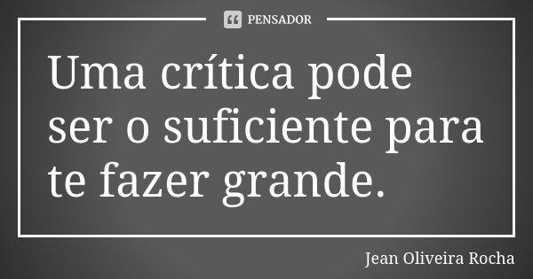 Uma crítica pode ser o suficiente para te fazer grande.... Frase de Jean Oliveira Rocha.