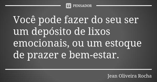 Você pode fazer do seu ser um depósito de lixos emocionais, ou um estoque de prazer e bem-estar.... Frase de Jean Oliveira Rocha.