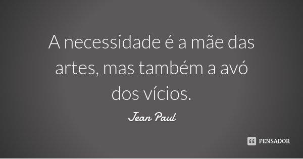 A necessidade é a mãe das artes, mas também a avó dos vícios.... Frase de Jean Paul.