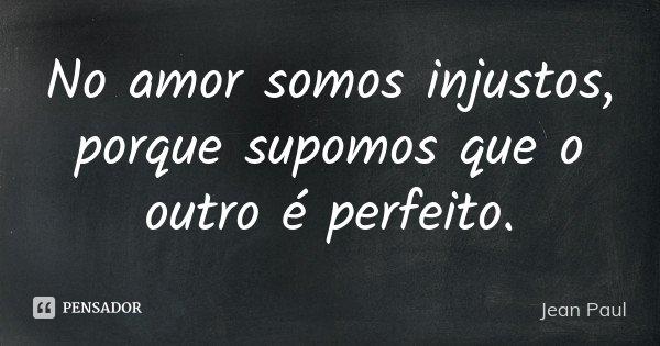 No amor somos injustos, porque supomos que o outro é perfeito.... Frase de Jean Paul.