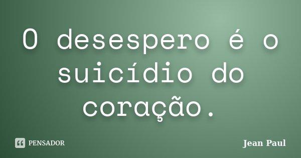 O desespero é o suicídio do coração.... Frase de Jean Paul.