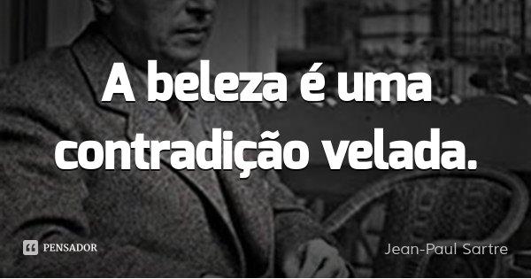 A beleza é uma contradição velada.... Frase de Jean-Paul Sartre.