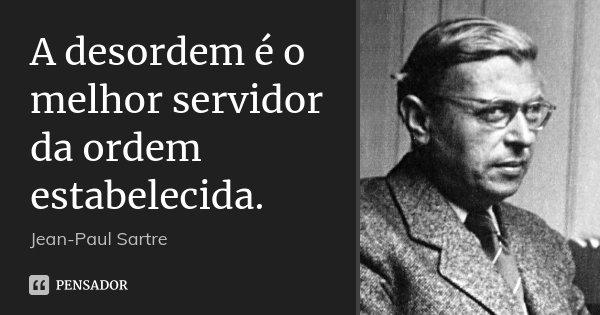 A desordem é o melhor servidor da ordem estabelecida.... Frase de Jean-Paul Sartre.