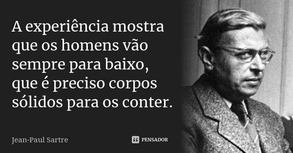 A experiência mostra que os homens vão sempre para baixo, que é preciso corpos sólidos para os conter.... Frase de Jean-Paul Sartre.