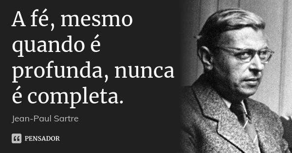 A fé, mesmo quando é profunda, nunca é completa.... Frase de Jean-Paul Sartre.