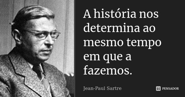 A história nos determina ao mesmo tempo em que a fazemos.... Frase de Jean Paul Sartre.