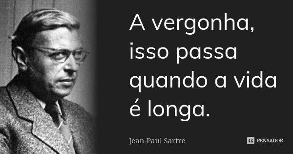 A vergonha, isso passa quando a vida é longa.... Frase de Jean-Paul Sartre.