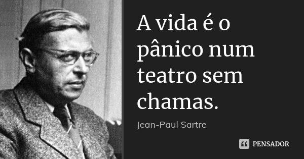 A vida é o pânico num teatro sem chamas.... Frase de Jean-Paul Sartre.