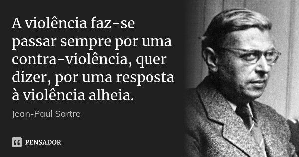 A violência faz-se passar sempre por uma contra-violência, quer dizer, por uma resposta à violência alheia.... Frase de Jean-Paul Sartre.