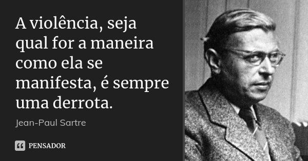 A violência, seja qual for a maneira como ela se manifesta, é sempre uma derrota.... Frase de Jean-Paul Sartre.