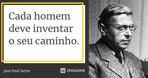Cada homem deve inventar o seu caminho.... Frase de Jean-Paul Sartre.