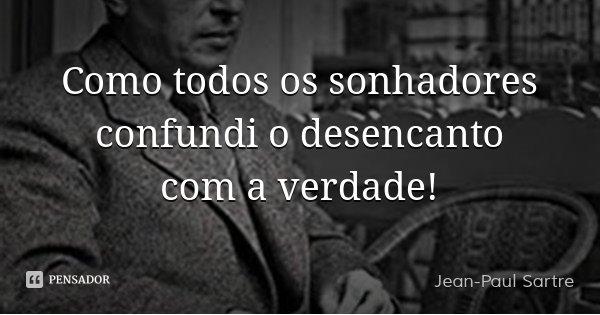 Como todos os sonhadores confundi o desencanto com a verdade!... Frase de Jean-Paul Sartre.