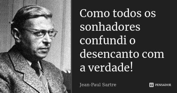 Como todos os sonhadores confundi o desencanto com a verdade!... Frase de Jean Paul Sartre.