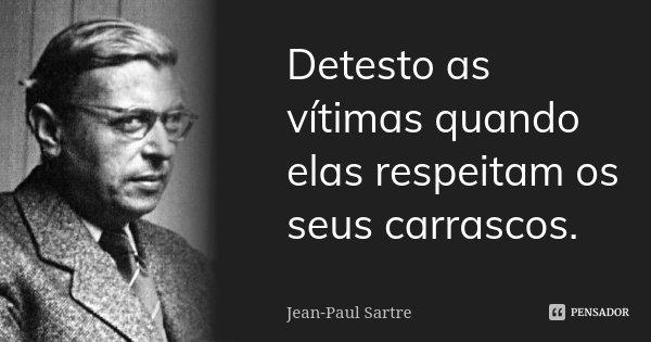 Detesto as vítimas quando elas respeitam os seus carrascos.... Frase de Jean-Paul Sartre.