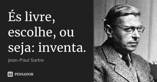 És livre, escolhe, ou seja: inventa.... Frase de Jean-Paul Sartre.
