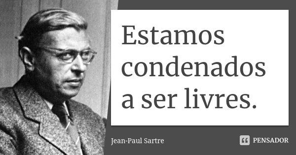 Estamos condenados a ser livres.... Frase de Jean Paul Sartre.