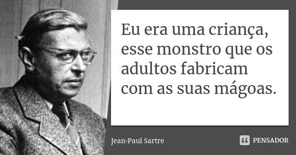 Eu era uma criança, esse monstro que os adultos fabricam com as suas mágoas.... Frase de Jean-Paul Sartre.
