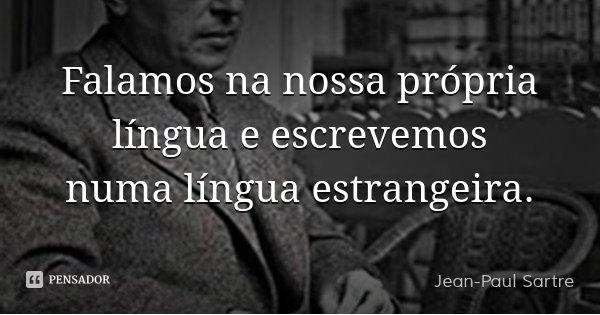 Falamos na nossa própria língua e escrevemos numa língua estrangeira.... Frase de Jean-Paul Sartre.