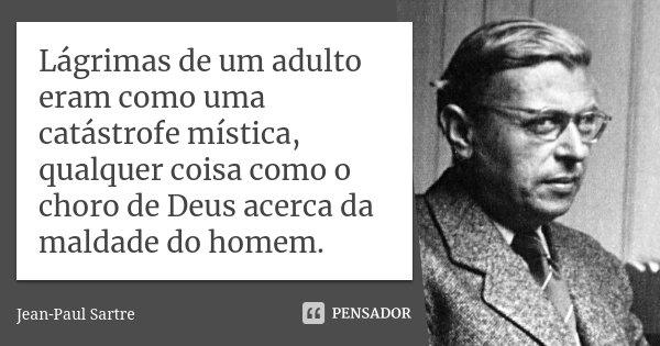 Lágrimas de um adulto eram como uma catástrofe mística, qualquer coisa como o choro de Deus acerca da maldade do homem.... Frase de Jean-Paul Sartre.