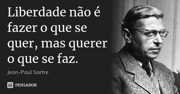 Liberdade não é fazer o que se quer, mas querer o que se faz.... Frase de Jean-Paul Sartre.