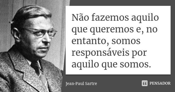 Não fazemos aquilo que queremos e, no entanto, somos responsáveis por aquilo que somos.... Frase de Jean-Paul Sartre.