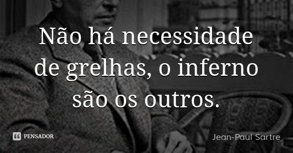 Não há necessidade de grelhas, o inferno são os outros.... Frase de Jean-Paul Sartre.