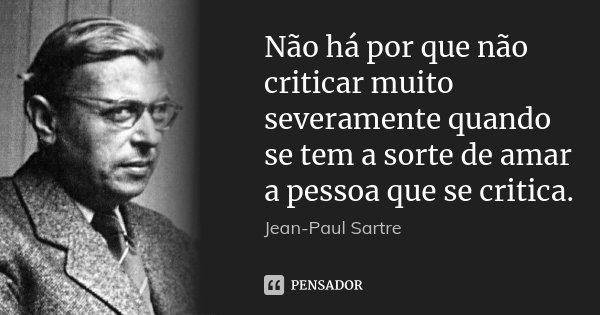 Não há por que não criticar muito severamente quando se tem a sorte de amar a pessoa que se critica.... Frase de Jean-Paul Sartre.