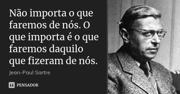 Não importa o que faremos de nós. O que importa é o que faremos daquilo que fizeram de nós.... Frase de Jean-Paul Sartre.