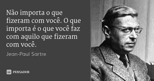 Não importa o que fizeram com você. O que importa é o que você faz com aquilo que fizeram com você.... Frase de Jean-Paul Sartre.
