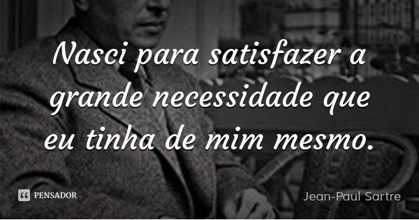Nasci para satisfazer a grande necessidade que eu tinha de mim mesmo.... Frase de Jean-Paul Sartre.