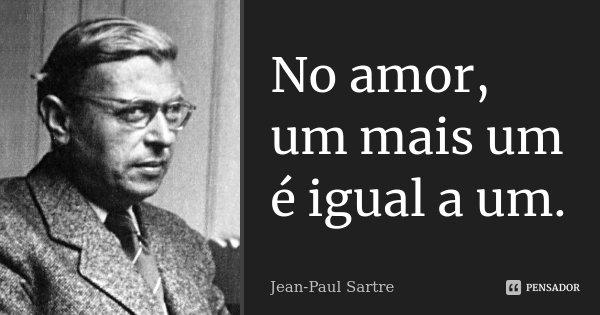 No amor, um mais um é igual a um.... Frase de Jean-Paul Sartre.