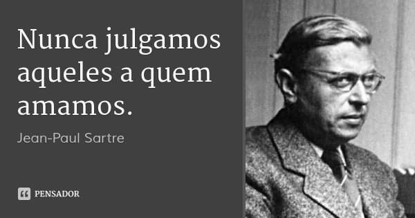 Nunca julgamos aqueles a quem amamos.... Frase de Jean-Paul Sartre.
