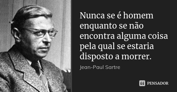 Nunca se é homem enquanto se não encontra alguma coisa pela qual se estaria disposto a morrer.... Frase de Jean-Paul Sartre.