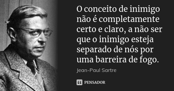 O conceito de inimigo não é completamente certo e claro, a não ser que o inimigo esteja separado de nós por uma barreira de fogo.... Frase de Jean-Paul Sartre.