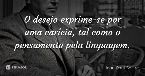 O desejo exprime-se por uma carícia, tal como o pensamento pela linguagem.... Frase de Jean-Paul Sartre.