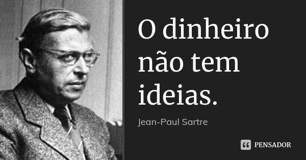 O dinheiro não tem ideias.... Frase de Jean-Paul Sartre.