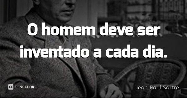 O homem deve ser inventado a cada dia.... Frase de Jean-Paul Sartre.