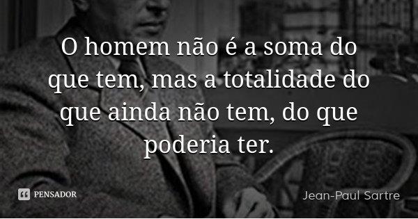 O homem não é a soma do que tem, mas a totalidade do que ainda não tem, do que poderia ter.... Frase de Jean-Paul Sartre.