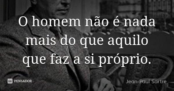 O homem não é nada mais do que aquilo que faz a si próprio.... Frase de Jean-Paul Sartre.