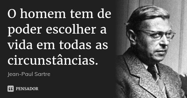 O homem tem de poder escolher a vida em todas as circunstâncias.... Frase de Jean-Paul Sartre.